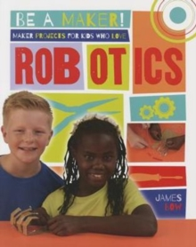 Maker Projects for Kids Who Love Robotics - Be a Maker!, Paperback / softback Book