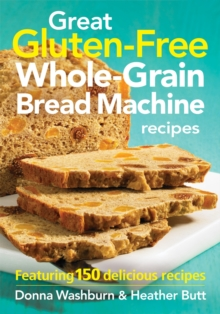 Great Gluten-free Whole-grain Bread Machine Recipes : Featuring 150 Recipes, Paperback / softback Book