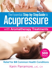 The Essential Step-by-Step Guide to Acupressure with Aromatherapy Treatments : Relief for 64 Common Health Conditions, Paperback Book