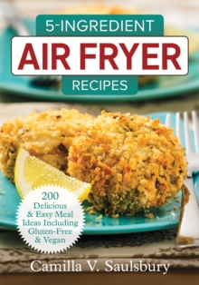 5 Ingredient Air Fryer Recipes : 175 Delicious & Easy Meal Ideas Including Gluten-Free and Vegan, Paperback Book