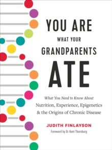 You Are What Your Grandparents Ate : What You Need to Know about Nutrition, Experience, Epigenetics and the Origins of Chronic Disease, Hardback Book
