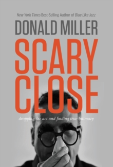Scary Close : Dropping the Act and Finding True Intimacy, Hardback Book