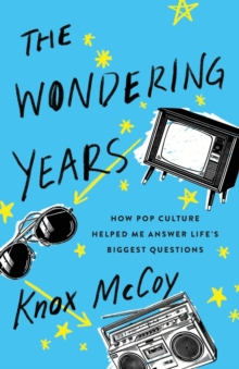 The Wondering Years : How Pop Culture Helped Me Answer Life's Biggest Questions, Paperback / softback Book