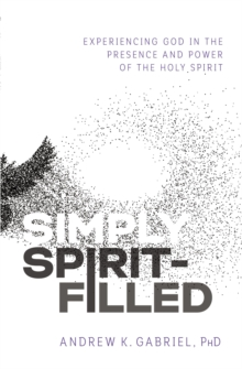 Simply Spirit-Filled : Experiencing God in the Presence and Power of the Holy Spirit, Paperback / softback Book