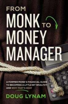 From Monk to Money Manager : A Former Monk's Financial Guide to Becoming a Little Bit Wealthy---and Why That's Okay, Paperback / softback Book