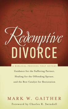 Redemptive Divorce : A Biblical Process that Offers Guidance for the Suffering Partner, Healing for the Offending Spouse, and the Best Catalyst for Restoration, Paperback / softback Book