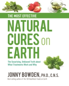 The Most Effective Natural Cures on Earth : The Surprising Unbiased Truth About What Treatments Work and Why, Hardback Book