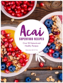Superfood Acai Recipes : 40 Natural and Super-Easy Smoothie and Bowl Recipes, Hardback Book