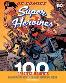 DC Comics Super Heroines: 100 Greatest Moments : Highlights from the History of the World's Greatest Super Heroines, Hardback Book
