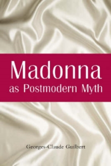 Madonna as Postmodern Myth : How One Star's Self-construction Rewrites Sex, Gender, Hollywood and the American Dream, Paperback / softback Book