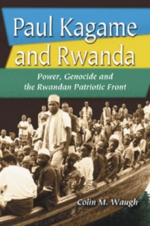 Paul Kagame and Rwanda : Power, Genocide and the Rwandan Patriotic Front, Paperback / softback Book