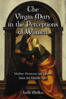 The Virgin Mary in the Perceptions of Women : Mother, Protector and Queen Since the Middle Ages, Paperback / softback Book