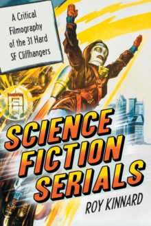 Science Fiction Serials : A Critical Filmography of the 31 Hard SF Cliffhangers - With an Appendix of the 37 Serials with Slight SF Content, Paperback / softback Book