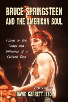 Bruce Springsteen and the American Soul : Essays on the Songs and Influence of a Cultural Icon, Paperback / softback Book