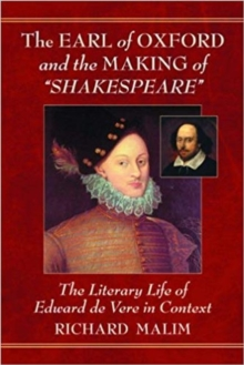 The Earl of Oxford and the Making of Shakespeare : The Literary Life of Edward de Vere in Context, Paperback / softback Book