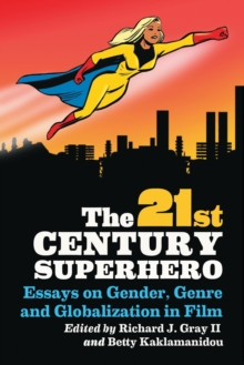 The 21st Century Superhero : Essays on Gender, Genre and Globalization in Film, Paperback / softback Book
