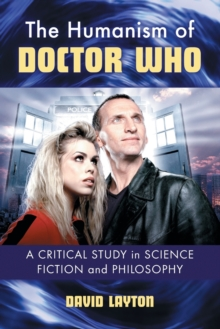 The Humanism of Doctor Who : A Critical Study in Science Fiction and Philosophy, Paperback / softback Book