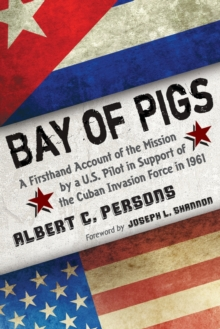 Bay of Pigs : A Firsthand Account of the Mission by a U.S. Pilot in Support of the Cuban Invasion Force in 1961, Paperback Book