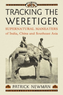 Tracking the Weretiger : Supernatural Man-Eaters of India, China and Southeast Asia, Paperback / softback Book