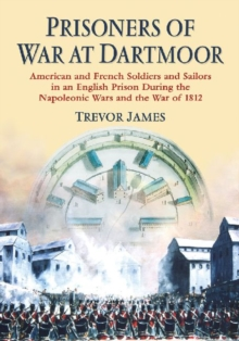 Prisoners of War at Dartmoor : American and French Soldiers and Sailors in an English Prison During the Napoleonic Wars and the War of 1812, Paperback / softback Book