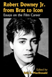 Robert Downey, Jr., from Brat to Icon : Essays on the Film Career, Paperback / softback Book