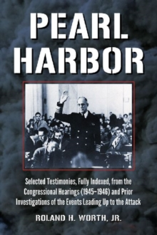 Pearl Harbor : Selected Testimonies, Fully Indexed, from the Congressional Hearings (1945-1946) and Prior Investigations of the Events Leading Up to the Attack, Paperback / softback Book