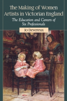 The Making of Women Artists in Victorian England : The Education and Careers of Six Professionals, Paperback / softback Book