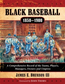 Black Baseball, 1858-1900 : A Comprehensive Record of the Teams, Players, Managers, Owners and Umpires, Paperback Book