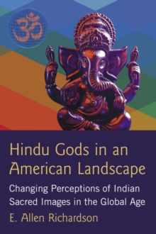 Hindu Gods in an American Landscape : Changing Perceptions of Indian Sacred Images in the Global Age, Paperback / softback Book