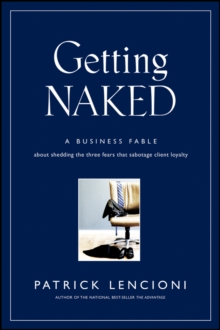 Getting Naked : A Business Fable About Shedding The Three Fears That Sabotage Client Loyalty, Hardback Book
