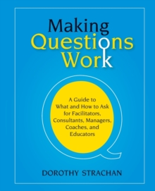 Making Questions Work : A Guide to What and How to Ask for Facilitators, Consultants, Managers, Coaches, and Educators, Paperback Book