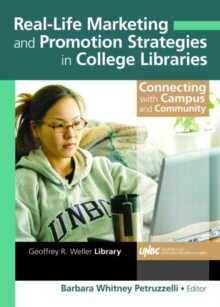 Real-Life Marketing and Promotion Strategies in College Libraries : Connecting With Campus and Community, Hardback Book