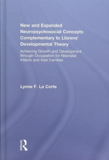 New and Expanded Neuropsychosocial Concepts Complementary to Llorens' Developmental Theory : Achieving Growth and Development through Occupation for Neonatal Infants and their Families, Hardback Book