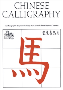 Chinese Calligraphy : From Pictograph to Ideogram: The History of 214 Essential Chinese/Japanese Characters, Hardback Book