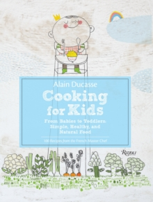 Alain Ducasse Cooking for Kids : From Babies to Toddlers:Simple, Healthy, and Natural Food, Hardback Book