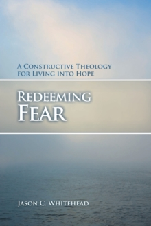 Redeeming Fear : A Constructive Theology for Living into Hope, Paperback / softback Book
