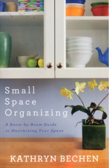 Small Space Organizing : A Room-by-Room Guide to Maximizing Your Space, Paperback / softback Book