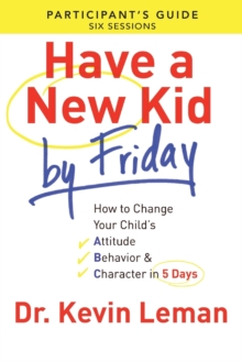 Have a New Kid by Friday Participant's Guide : How to Change Your Child's Attitude, Behavior & Character in 5 Days, Paperback Book