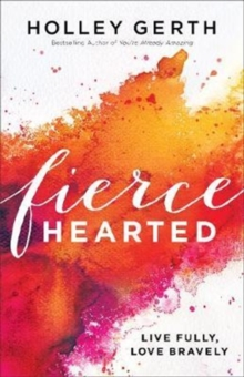 Fiercehearted : Live Fully, Love Bravely, Paperback / softback Book