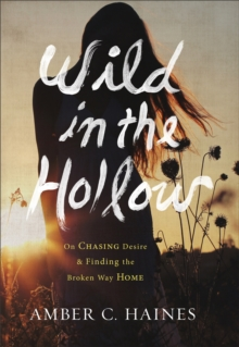 Wild in the Hollow : On Chasing Desire and Finding the Broken Way Home, Hardback Book
