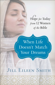 When Life Doesn't Match Your Dreams : Hope for Today from 12 Women of the Bible, Paperback / softback Book