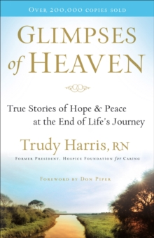 Glimpses of Heaven : True Stories of Hope and Peace at the End of Life's Journey, Paperback Book