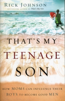 That's My Teenage Son : How Moms Can Influence Their Boys to Become Good Men, Paperback / softback Book