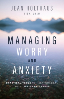 Managing Worry and Anxiety : Practical Tools to Help You Deal with Life's Challenges, Paperback / softback Book