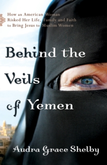 Behind the Veils of Yemen : How an American Woman Risked Her Life, Family, and Faith to Bring Jesus to Muslim Women, Paperback / softback Book
