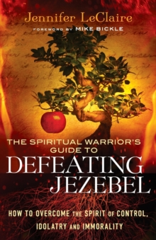 The Spiritual Warrior's Guide to Defeating Jezebel : How to Overcome the Spirit of Control, Idolatry and Immorality, Paperback / softback Book