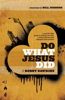 Do What Jesus Did : A Real-Life Field Guide to Healing the Sick, Routing Demons and Changing Lives Forever, Paperback / softback Book
