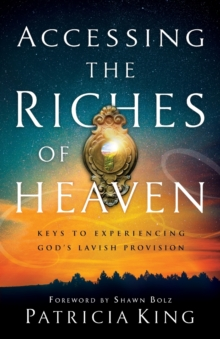 Accessing the Riches of Heaven : Keys to Experiencing God's Lavish Provision, Paperback / softback Book