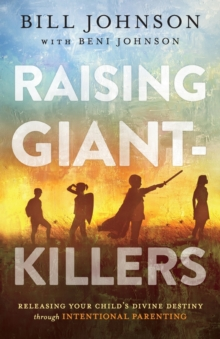 Raising Giant-Killers : Releasing Your Child's Divine Destiny through Intentional Parenting, Paperback / softback Book