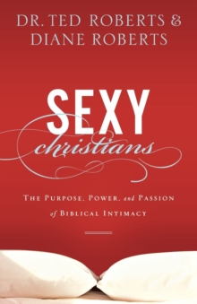 Sexy Christians : The Purpose, Power, and Passion of Biblical Intimacy, Paperback / softback Book